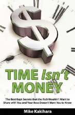 Time Isn't Money: The Best Kept Secrets That the Rich Wouldn't Want to Share with You and Your Boss Doesn't Want You to Know
