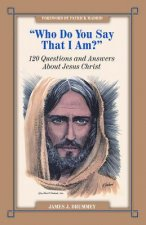 Who Do You Say I Am?: 120 Questions and Answers about Jesus Christ