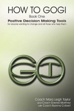 How to Gogi: Book One: Positive Decision Making Tools for Anyone Wanting to Change and All Those Who Help Them