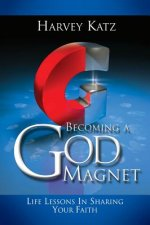 Becoming a God Magnet: Life Lessons in Sharing Your Faith