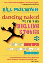 Dancing Naked with the Rolling Stones: A Life in News and a Good-Bye to Booze