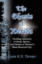 The Ghosts of Merida: Thrilling Accounts of Souls, Spirits, and Ghosts of Mexico's Most Haunted City