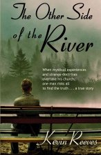 The Other Side of the River: When Mystical Experiences and Strange Doctrines Overtake His Church One Man Risks All to Find the Truth a True Story