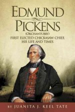 Edmund Pickens (Okchantubby): First Elected Chickasaw Chief, His Life and Times