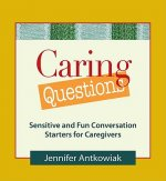 Caring Questions: Sensitive and Fun Conversation Starters for Caregivers