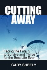 Cutting Away: Facing the Fatal 5 to Survive and Thrive for the Best Life Ever