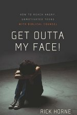 Get Outta My Face!: Godly Parenting of an Angry, Defiant Teen
