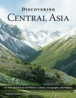 Discovering Central Asia: An Introduction to Its History, Culture, Geography and Politics