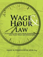 Wage & Hour Law: A Guide to the Fair Labor Standards ACT and State Wage and Hour Laws