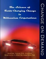 Change on Demand: The Science of Turbo Charging Change in Millennium Corporations