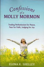 Confessions of a Molly Mormon: Trading Perfectionism for Peace, Fear for Faith, Judging for Joy