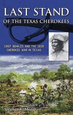 Last Stand of the Texas Cherokees: Chief Bowles and the 1839 Cherokee War in Texas