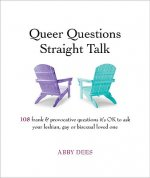 Queer Questions Straight Talk: 108 Frank & Provocative Questions It's Ok to Ask Your Lesbian, Gay or Bisexual Loved One