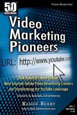 50 Interviews: Video Marketing Pioneers: How America's Most Skilled, Most Inspired, Online Video Advertising Creators Are Transformin