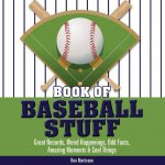 Book of Baseball Stuff: Great Records, Weird Happenings, Odd Facts, Amazing Moments & Cool Things