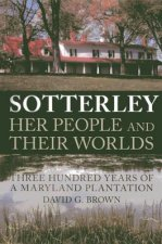 Sotterley: Her People and Their Worlds: Three Hundred Years of a Maryland Plantation