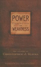 Power Perfected in Weakness: The Journal of Christopher J. Klicka