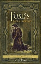 Foxe's Book of Martyrs: A History of the Lives, Sufferings, and Triumphant Deaths of the Early Christian and the Protestant Martyrs
