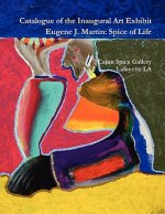 Catalogue of the Inaugural Art Exhibit Eugene J. Martin: Spice of Life