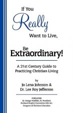 If You Really Want to Live, Be Extraordinary! a 21st Century Guide to Practicing Christian Living