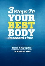 3 Steps to Your Best Body in Record Time: America's Leading Fitness Experts Reveal the Proven 3-Step System to the Body You Always Wanted...in Minimum