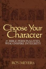 Choose Your Character: 25 Bible Personalities Who Inspire Integrity