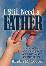 I Still Need a Father: Finding Victory and Healing in the Open Arms of My One True Father