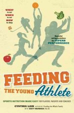 Feeding the Young Athlete: Sports Nutrition Made Easy for Players, Parents and Coaches