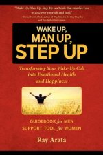 Wake Up, Man Up, Step Up: Transforming Your Wake-Up Call Into Emotional Health and Happiness