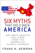 Six Myths That Hold Back America: And What America Can Learn from the Growth of China's Economy