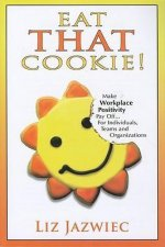 Eat That Cookie!: Make Workplace Positivity Pay Off... for Individuals, Teams, and Organizations