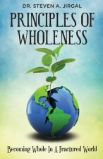 Principles of Wholeness: Becoming Whole in a Fractured World