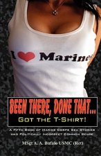Been There, Done That, Got the T-Shirt: A Fifth Book of Marine Corps Sea Stories and Politically Incorrect Common Sense