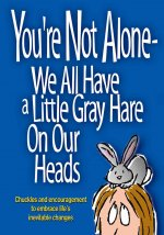 You're Not Alone-We All Have a Little Gray Hare on Our Heads: Chuckles and Encouragement to Embrace Life's Inevitable Changes