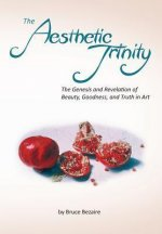 The Aesthetic Trinity the Genesis and Revelation of Beauty, Goodness, and Truth in Art