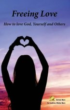 Freeing Love: How to Love God, Yourself and Others