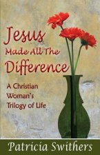 Jesus Made All the Difference: A Christian Woman's Trilogy of Life