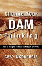 Change Your Dam Thinking: How to Design a Company That Flows and Grows
