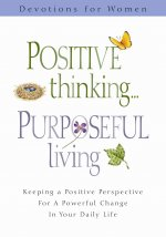 Positive Thinking Purposeful Living: Keeping a Positive Perpestive for a Powerful Change in Your Daily Life