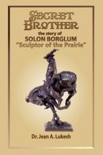 Secret Brother: The Story of Solon Borglum, Sculptor of the Prairie
