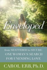 Enveloped: From Shattered to Secure: One Woman's Search for Unending Love