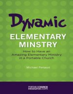 Dynamic Elementary Ministry: How to Have an Amazing Elementary Ministry in a Portable Church