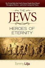 The Jews-Heroes of Eternity: The Pivotal Role That God's Chosen People Have Played Throughout History...and in the Coming End Times