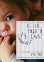 These Things I Pray for You: My Child