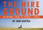 The Hire Ground: An Insider S Guide to Finding a Career: An Insider S Guide to Finding a Career