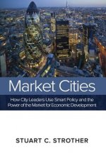 Market Cities: How City Leaders Use Smart Policy and the Power of the Market for Economic Development