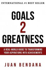 Goals 2 Greatness: A Real-World Guide to Transforming Your Aspirations Into Achievements