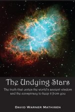 The Undying Stars: The Truth That Unites the World's Ancient Wisdom and the Conspiracy to Keep It from You
