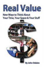 Real Value New Ways to Think About Your Time, Your Space & Your Stuff