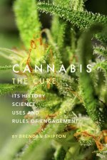 Cannabis: The Cure: Its History, Science, Uses, and Rules of Engagement